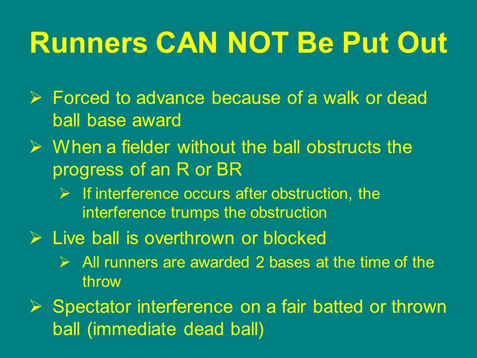 Runners CAN NOT Be Put Out  Forced to advance because of a walk or dead ball base award  When a fielder without the ball obstructs the progress of an R or BR  If interference occurs after obstruction, the interference trumps the obstruction  Live ball is overthrown or blocked  All runners are awarded 2 bases at the time of the throw  Spectator interference on a fair batted or thrown ball (immediate dead ball)