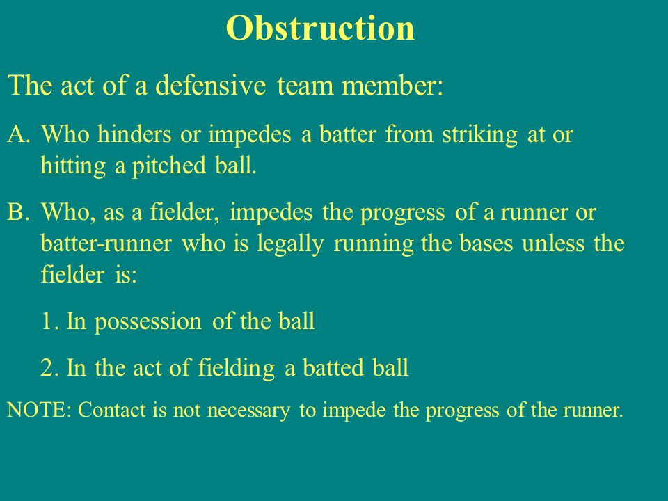 Obstruction The act of a defensive team member: A.Who hinders or impedes a batter from striking at or hitting a pitched ball.