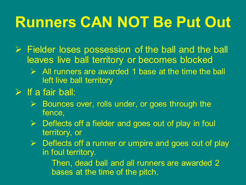 Runners CAN NOT Be Put Out  Fielder loses possession of the ball and the ball leaves live ball territory or becomes blocked  All runners are awarded 1 base at the time the ball left live ball territory  If a fair ball:  Bounces over, rolls under, or goes through the fence,  Deflects off a fielder and goes out of play in foul territory, or  Deflects off a runner or umpire and goes out of play in foul territory.