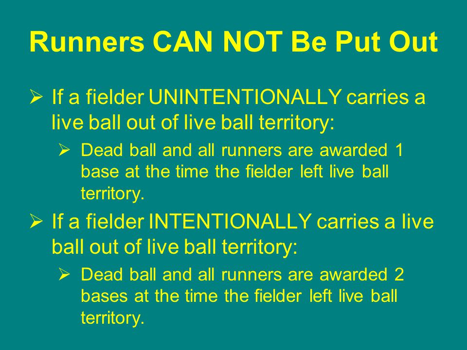 Runners CAN NOT Be Put Out  If a fielder UNINTENTIONALLY carries a live ball out of live ball territory:  Dead ball and all runners are awarded 1 base at the time the fielder left live ball territory.