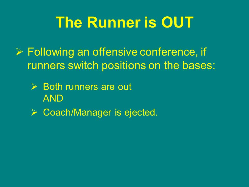 The Runner is OUT  Following an offensive conference, if runners switch positions on the bases:  Both runners are out AND  Coach/Manager is ejected.