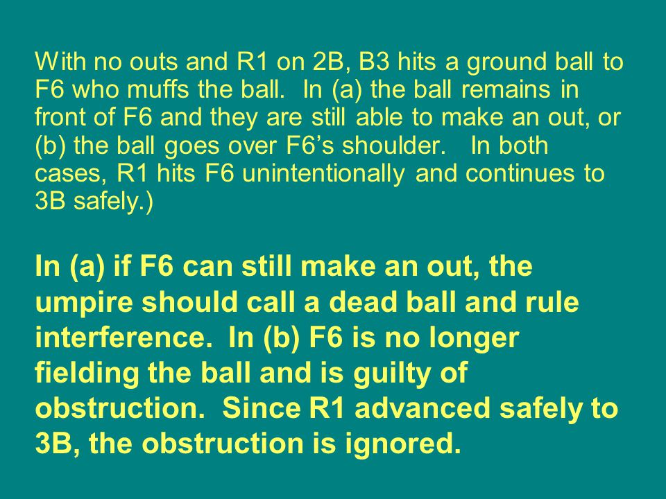 In (a) if F6 can still make an out, the umpire should call a dead ball and rule interference.