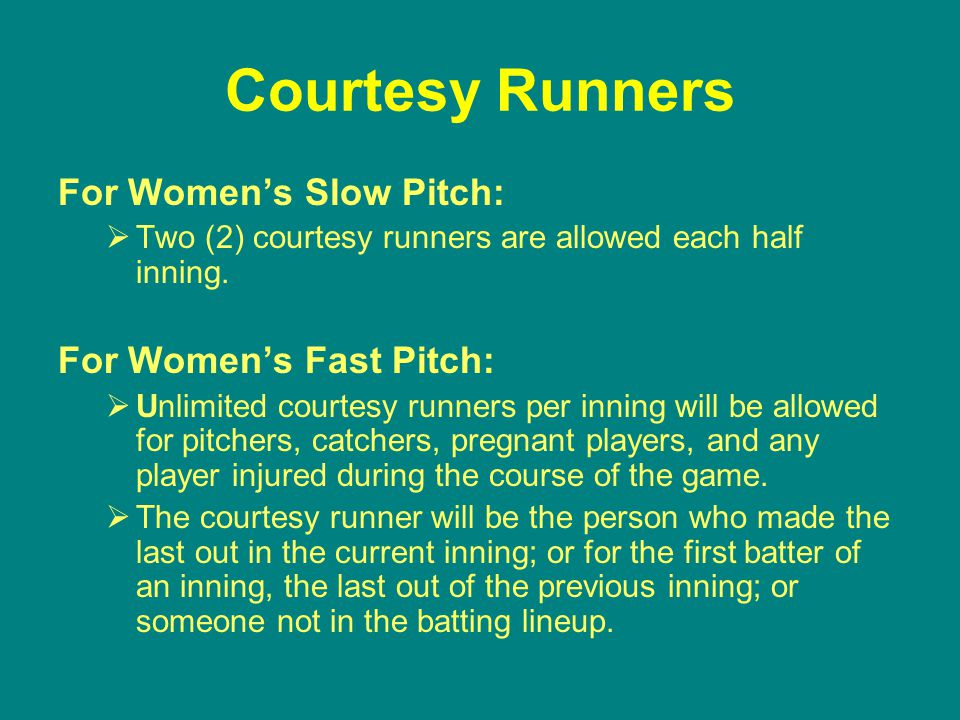 Courtesy Runners For Women's Slow Pitch:  Two (2) courtesy runners are allowed each half inning.