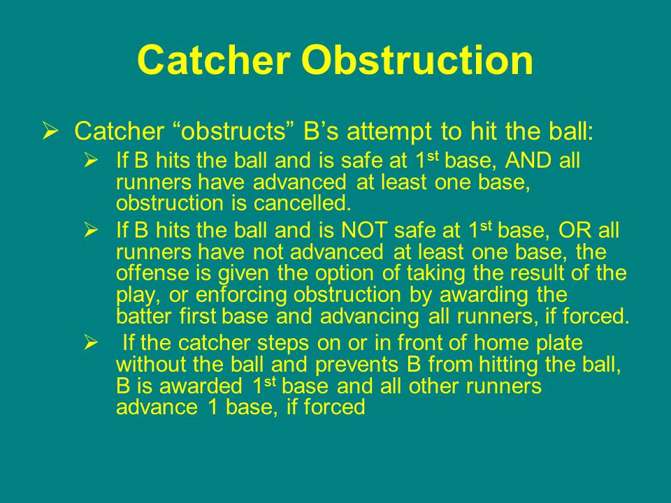 Catcher Obstruction  Catcher obstructs B's attempt to hit the ball:  If B hits the ball and is safe at 1 st base, AND all runners have advanced at least one base, obstruction is cancelled.