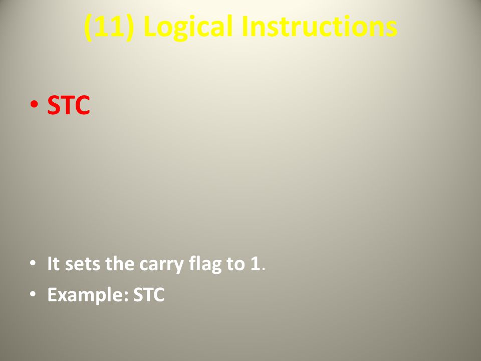 (11) Logical Instructions STC It sets the carry flag to 1. Example: STC