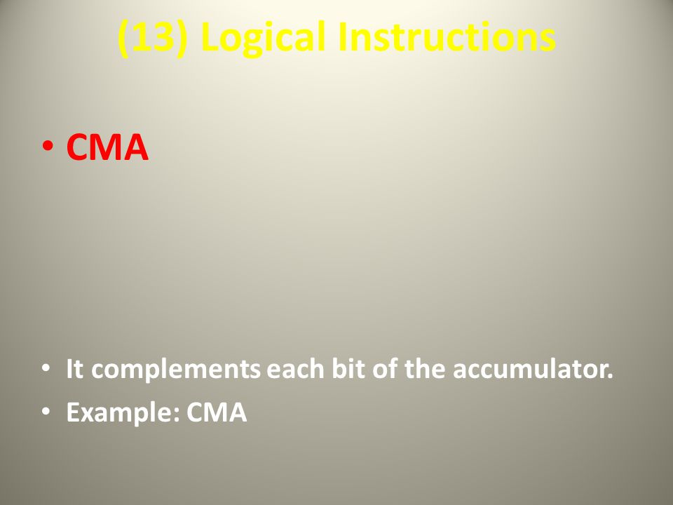 (13) Logical Instructions CMA It complements each bit of the accumulator. Example: CMA
