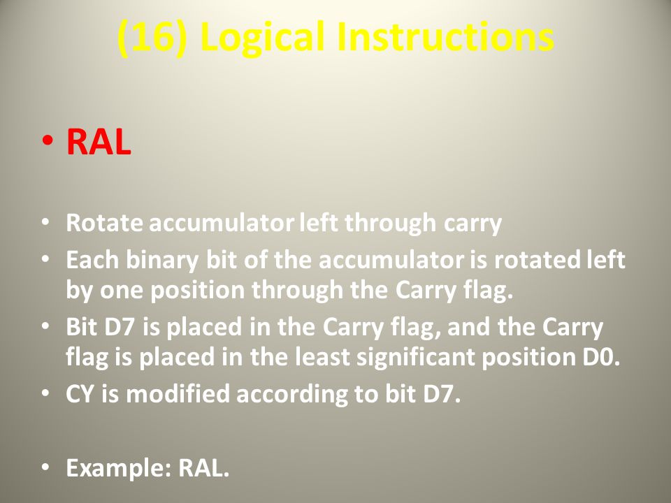 (16) Logical Instructions RAL Rotate accumulator left through carry Each binary bit of the accumulator is rotated left by one position through the Carry flag.