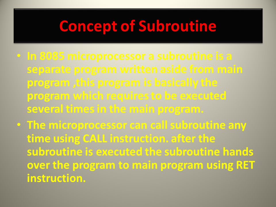 Concept of Subroutine Concept of Subroutine In 8085 microprocessor a subroutine is a separate program written aside from main program,this program is basically the program which requires to be executed several times in the main program.