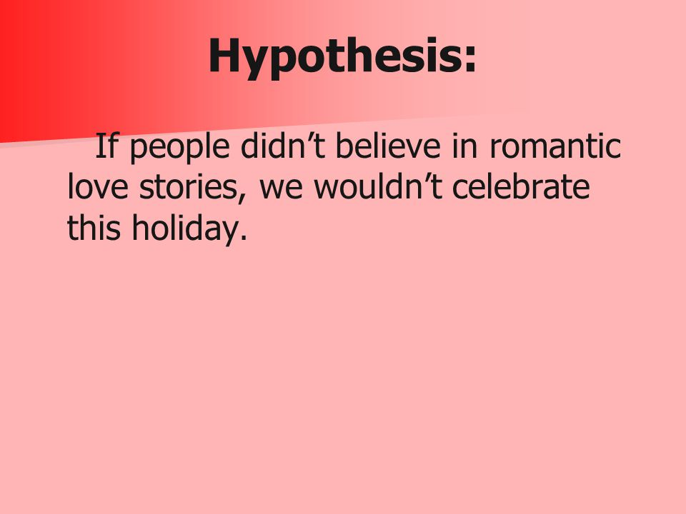 Hypothesis: If people didn't believe in romantic love stories, we wouldn't celebrate this holiday.