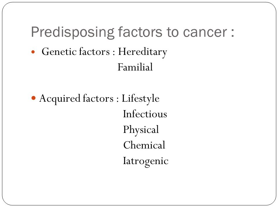 Predisposing factors to cancer : Genetic factors : Hereditary Familial Acquired factors : Lifestyle Infectious Physical Chemical Iatrogenic