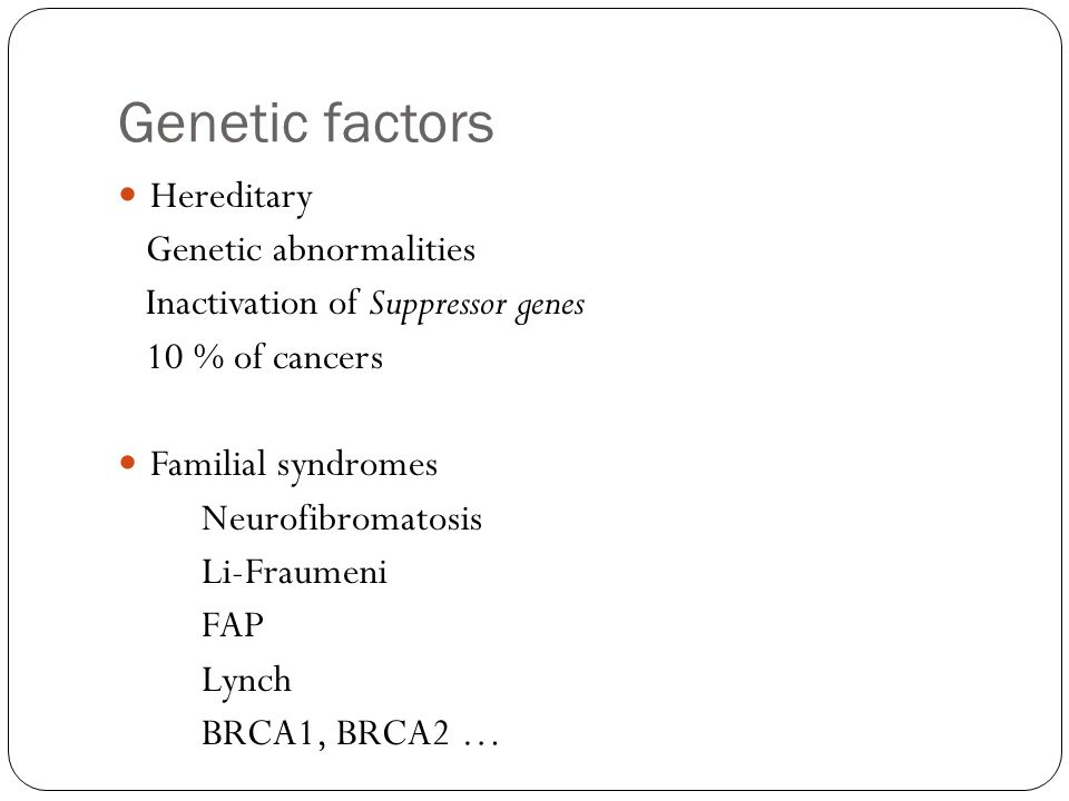 Genetic factors Hereditary Genetic abnormalities Inactivation of Suppressor genes 10 % of cancers Familial syndromes Neurofibromatosis Li-Fraumeni FAP Lynch BRCA1, BRCA2 …