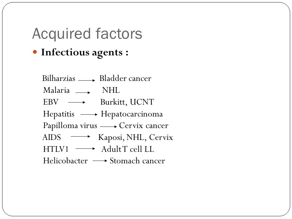 Acquired factors Infectious agents : Bilharzias Bladder cancer Malaria NHL EBV Burkitt, UCNT Hepatitis Hepatocarcinoma Papilloma virus Cervix cancer AIDS Kaposi, NHL, Cervix HTLV1 Adult T cell LL Helicobacter Stomach cancer