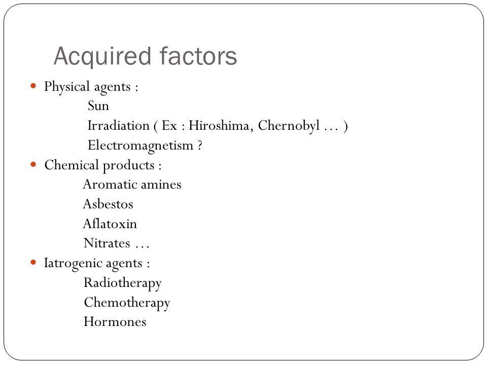 Acquired factors Physical agents : Sun Irradiation ( Ex : Hiroshima, Chernobyl … ) Electromagnetism .