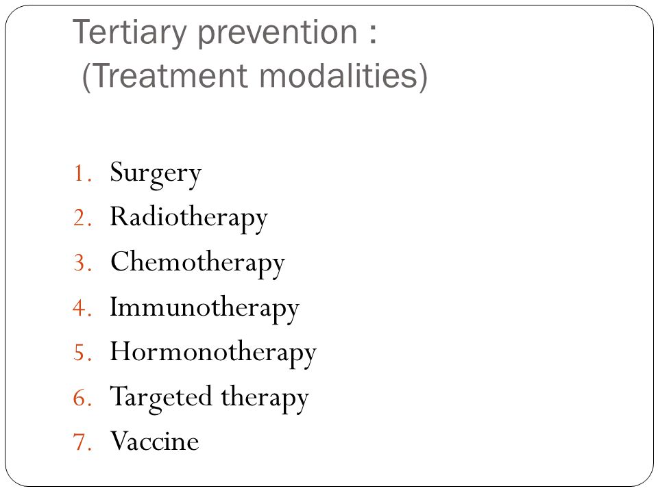 Tertiary prevention : (Treatment modalities) 1. Surgery 2.