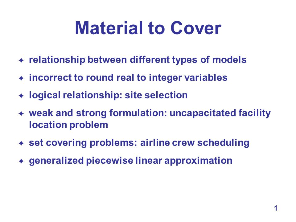 1 Material to Cover  relationship between different types of models  incorrect to round real to integer variables  logical relationship: site selection  weak and strong formulation: uncapacitated facility location problem  set covering problems: airline crew scheduling  generalized piecewise linear approximation