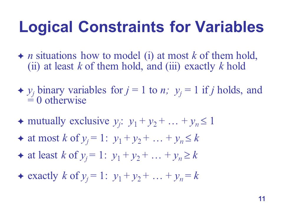 11 Logical Constraints for Variables  n situations how to model (i) at most k of them hold, (ii) at least k of them hold, and (iii) exactly k hold  y j binary variables for j = 1 to n; y j = 1 if j holds, and = 0 otherwise  mutually exclusive y j : y 1 + y 2 + … + y n  1  at most k of y j = 1: y 1 + y 2 + … + y n  k  at least k of y j = 1: y 1 + y 2 + … + y n  k  exactly k of y j = 1: y 1 + y 2 + … + y n = k