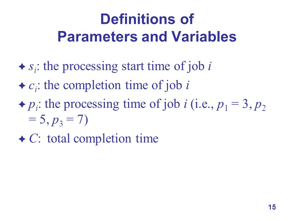 15 Definitions of Parameters and Variables  s i : the processing start time of job i  c i : the completion time of job i  p i : the processing time of job i (i.e., p 1 = 3, p 2 = 5, p 3 = 7)  C:total completion time