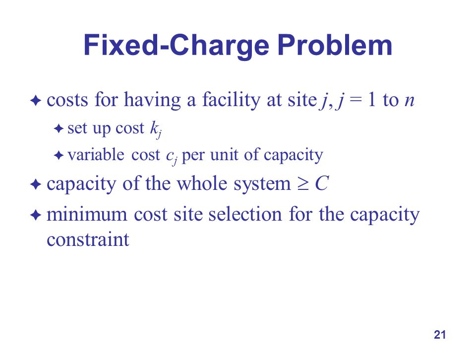21 Fixed-Charge Problem  costs for having a facility at site j, j = 1 to n  set up cost k j  variable cost c j per unit of capacity  capacity of the whole system  C  minimum cost site selection for the capacity constraint
