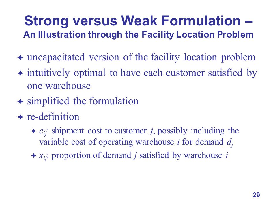 29 Strong versus Weak Formulation – An Illustration through the Facility Location Problem  uncapacitated version of the facility location problem  intuitively optimal to have each customer satisfied by one warehouse  simplified the formulation  re-definition  c ij : shipment cost to customer j, possibly including the variable cost of operating warehouse i for demand d j  x ij : proportion of demand j satisfied by warehouse i
