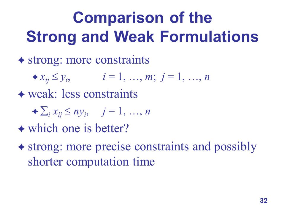 32 Comparison of the Strong and Weak Formulations  strong: more constraints  x ij  y i, i = 1, …, m; j = 1, …, n  weak: less constraints   i x ij  ny i, j = 1, …, n  which one is better.
