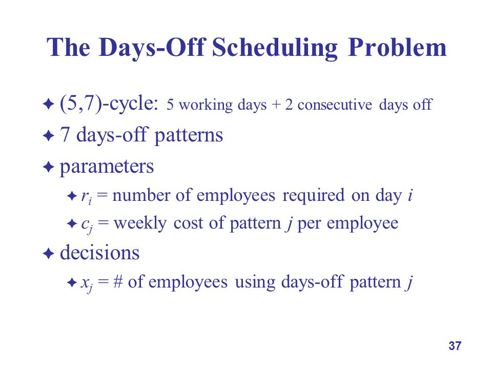 37 The Days-Off Scheduling Problem  (5,7)-cycle: 5 working days + 2 consecutive days off  7 days-off patterns  parameters  r i = number of employees required on day i  c j = weekly cost of pattern j per employee  decisions  x j = # of employees using days-off pattern j