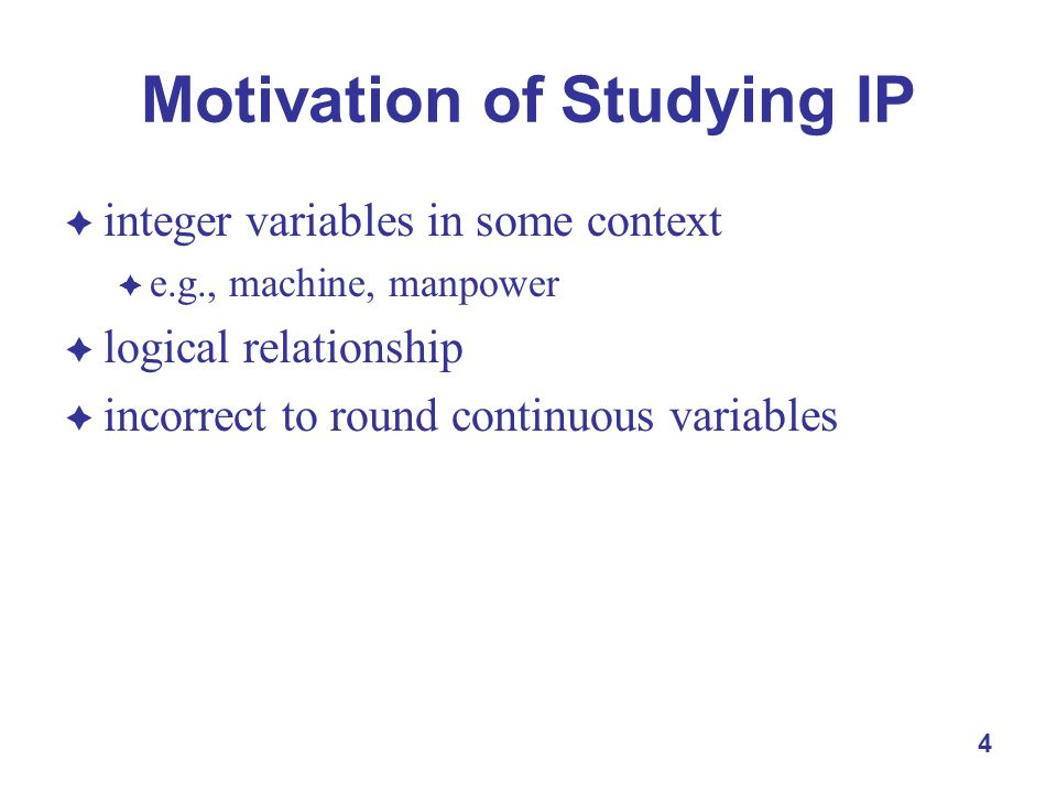 4 Motivation of Studying IP  integer variables in some context  e.g., machine, manpower  logical relationship  incorrect to round continuous variables