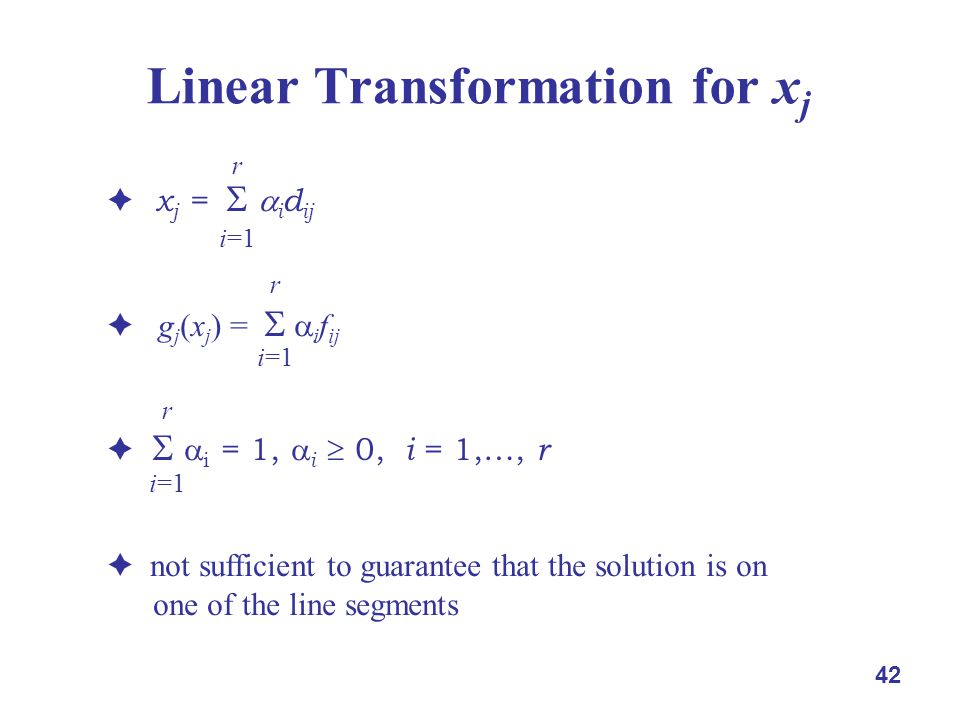 42 Linear Transformation for x j  x j =   i d ij  g j (x j ) =   i f ij    i = 1,  i  0, i = 1,…, r  not sufficient to guarantee that the solution is on one of the line segments r i=1 r i=1 r i=1