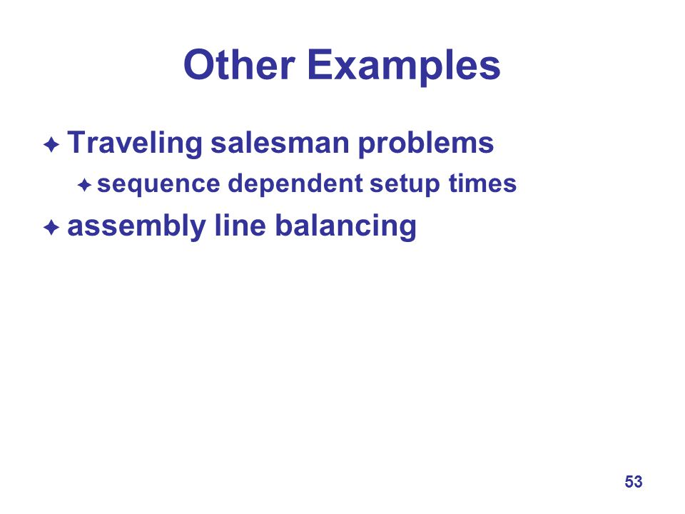 53 Other Examples  Traveling salesman problems  sequence dependent setup times  assembly line balancing