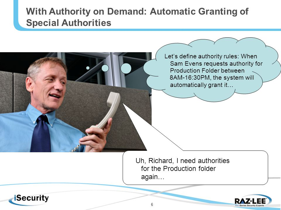 6 With Authority on Demand: Automatic Granting of Special Authorities Let's define authority rules: When Sam Evens requests authority for Production Folder between 8AM-16:30PM, the system will automatically grant it… Uh, Richard, I need authorities for the Production folder again…