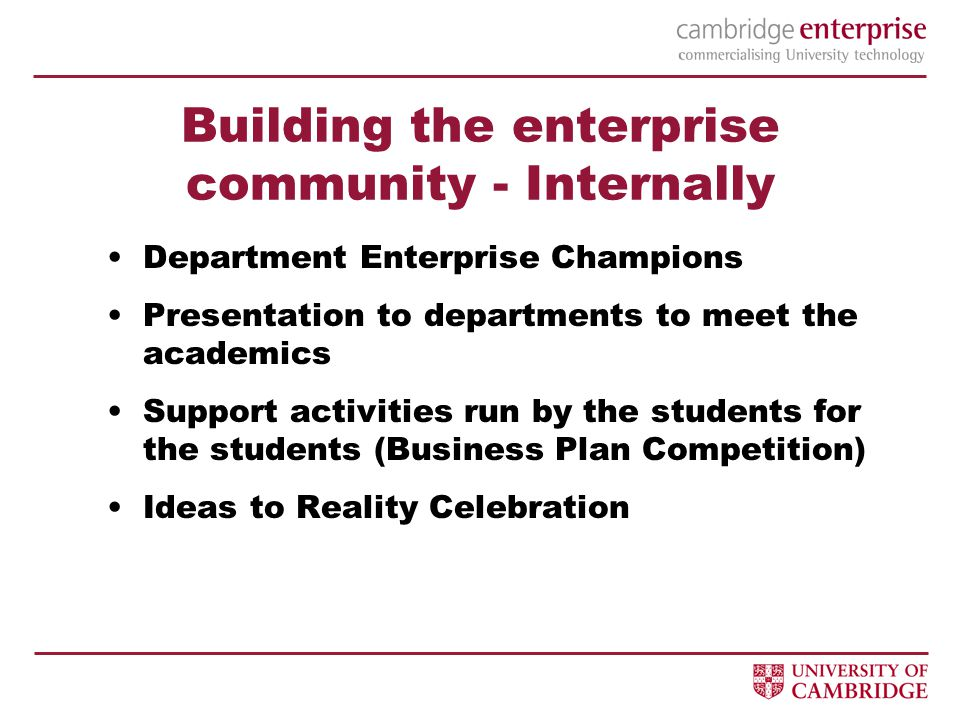 Building the enterprise community - Internally Department Enterprise Champions Presentation to departments to meet the academics Support activities run by the students for the students (Business Plan Competition) Ideas to Reality Celebration