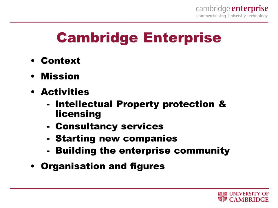 Cambridge Enterprise Context Mission Activities -Intellectual Property protection & licensing -Consultancy services -Starting new companies -Building the enterprise community Organisation and figures