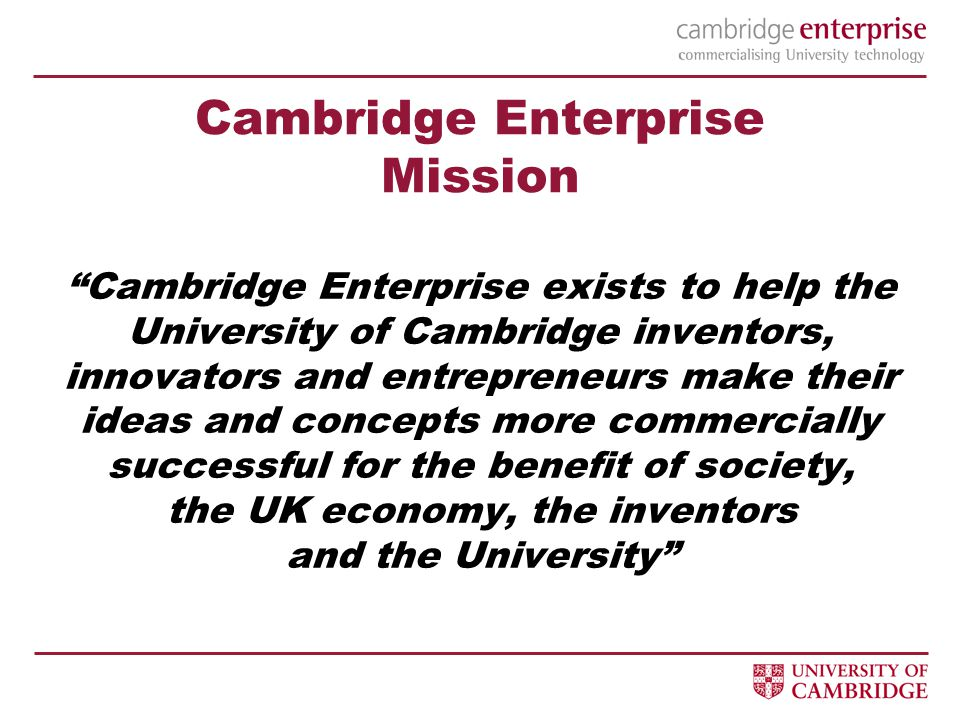 Cambridge Enterprise exists to help the University of Cambridge inventors, innovators and entrepreneurs make their ideas and concepts more commercially successful for the benefit of society, the UK economy, the inventors and the University Cambridge Enterprise Mission