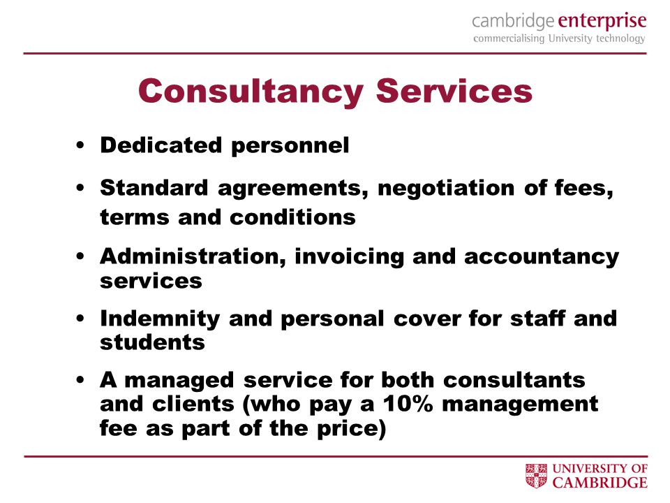 Consultancy Services Dedicated personnel Standard agreements, negotiation of fees, terms and conditions Administration, invoicing and accountancy services Indemnity and personal cover for staff and students A managed service for both consultants and clients (who pay a 10% management fee as part of the price)