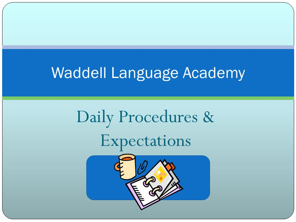 Daily Procedures & Expectations Waddell Language Academy