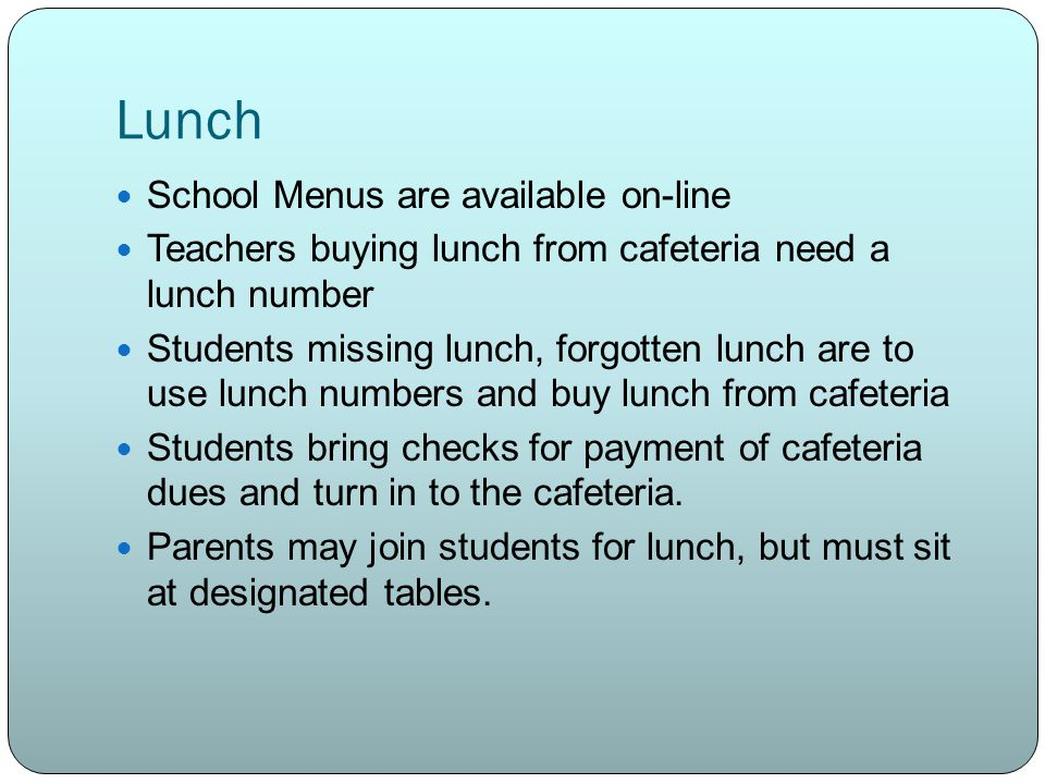 Lunch School Menus are available on-line Teachers buying lunch from cafeteria need a lunch number Students missing lunch, forgotten lunch are to use lunch numbers and buy lunch from cafeteria Students bring checks for payment of cafeteria dues and turn in to the cafeteria.