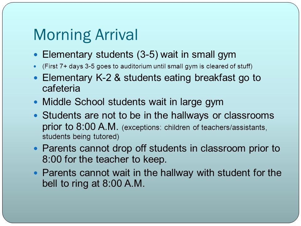 Morning Arrival Elementary students (3-5) wait in small gym (First 7+ days 3-5 goes to auditorium until small gym is cleared of stuff) Elementary K-2 & students eating breakfast go to cafeteria Middle School students wait in large gym Students are not to be in the hallways or classrooms prior to 8:00 A.M.