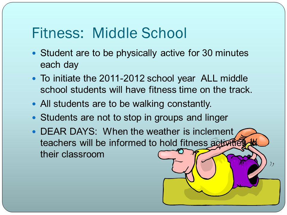 Fitness: Middle School Student are to be physically active for 30 minutes each day To initiate the 2011-2012 school year ALL middle school students will have fitness time on the track.