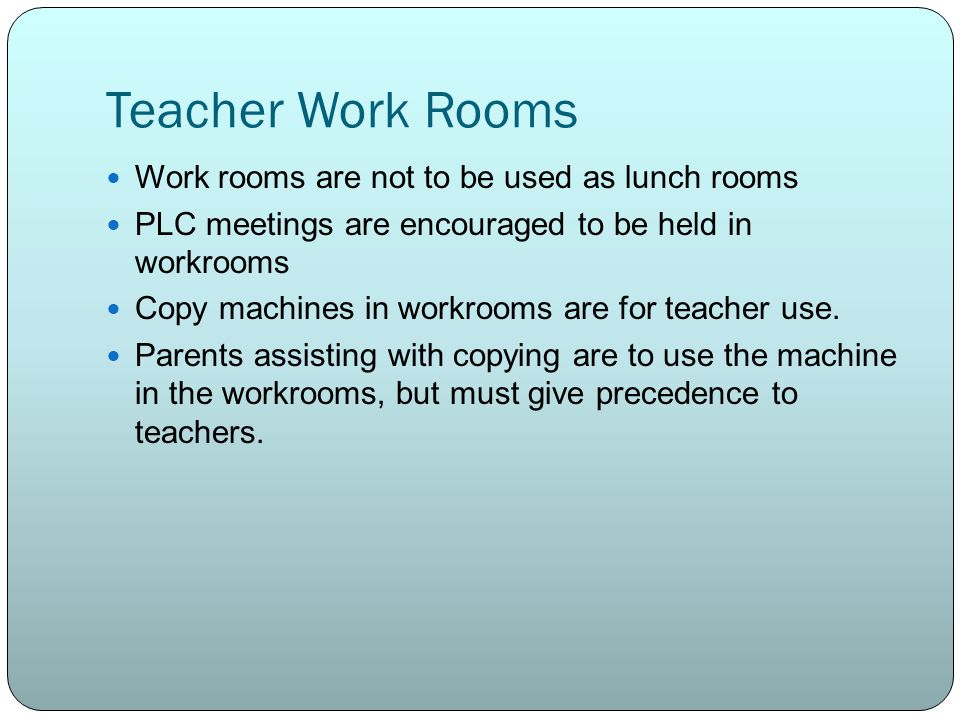 Teacher Work Rooms Work rooms are not to be used as lunch rooms PLC meetings are encouraged to be held in workrooms Copy machines in workrooms are for teacher use.