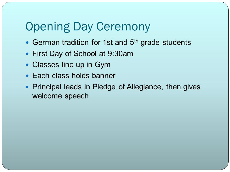 Opening Day Ceremony German tradition for 1st and 5 th grade students First Day of School at 9:30am Classes line up in Gym Each class holds banner Principal leads in Pledge of Allegiance, then gives welcome speech