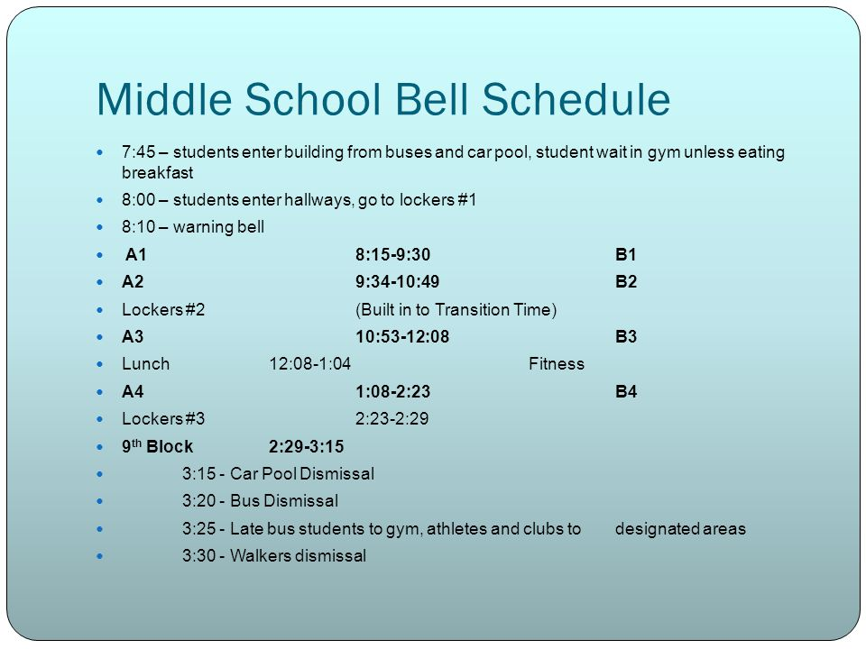 Middle School Bell Schedule 7:45 – students enter building from buses and car pool, student wait in gym unless eating breakfast 8:00 – students enter hallways, go to lockers #1 8:10 – warning bell A18:15-9:30B1 A29:34-10:49B2 Lockers #2(Built in to Transition Time) A310:53-12:08B3 Lunch12:08-1:04Fitness A41:08-2:23B4 Lockers #32:23-2:29 9 th Block2:29-3:15 3:15 - Car Pool Dismissal 3:20 - Bus Dismissal 3:25 - Late bus students to gym, athletes and clubs to designated areas 3:30 - Walkers dismissal