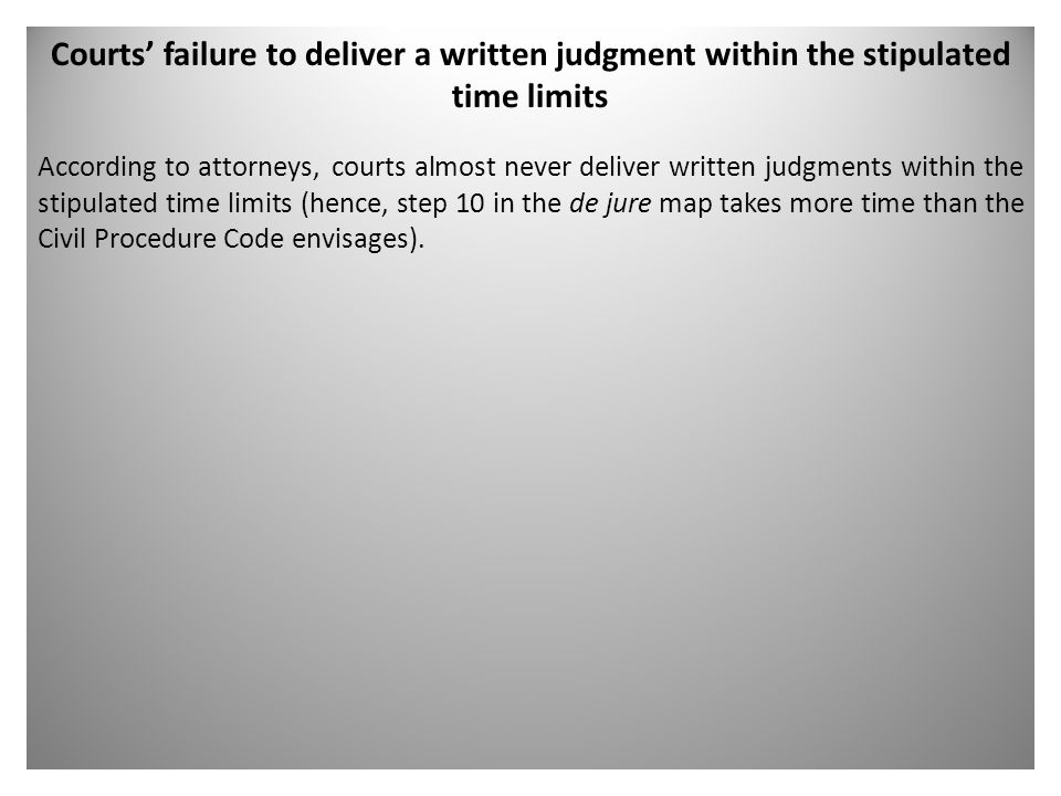 Courts' failure to deliver a written judgment within the stipulated time limits According to attorneys, courts almost never deliver written judgments within the stipulated time limits (hence, step 10 in the de jure map takes more time than the Civil Procedure Code envisages).