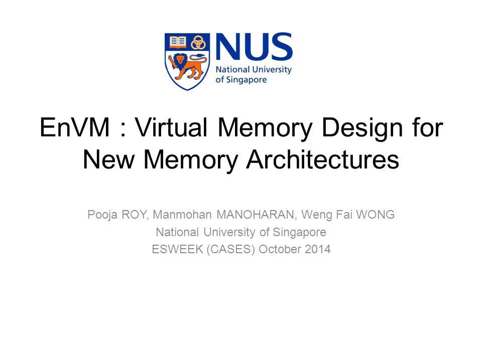 Pooja ROY, Manmohan MANOHARAN, Weng Fai WONG National University of Singapore ESWEEK (CASES) October 2014 EnVM : Virtual Memory Design for New Memory Architectures