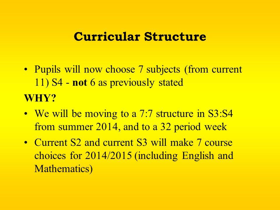 Curricular Structure Pupils will now choose 7 subjects (from current 11) S4 - not 6 as previously stated WHY.