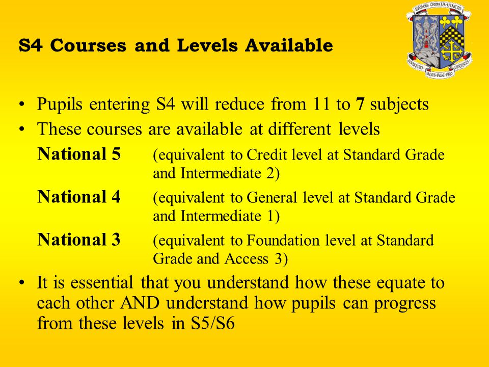 S4 Courses and Levels Available Pupils entering S4 will reduce from 11 to 7 subjects These courses are available at different levels National 5 (equivalent to Credit level at Standard Grade and Intermediate 2) National 4 (equivalent to General level at Standard Grade and Intermediate 1) National 3 (equivalent to Foundation level at Standard Grade and Access 3) It is essential that you understand how these equate to each other AND understand how pupils can progress from these levels in S5/S6