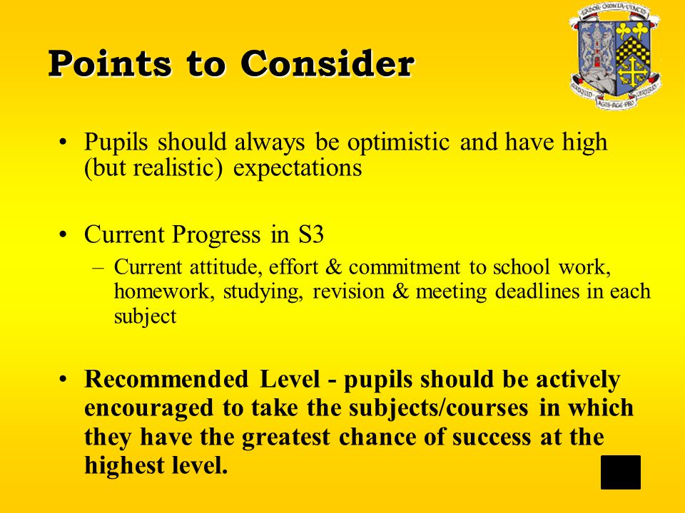 Points to Consider Pupils should always be optimistic and have high (but realistic) expectations Current Progress in S3 –Current attitude, effort & commitment to school work, homework, studying, revision & meeting deadlines in each subject Recommended Level - pupils should be actively encouraged to take the subjects/courses in which they have the greatest chance of success at the highest level.