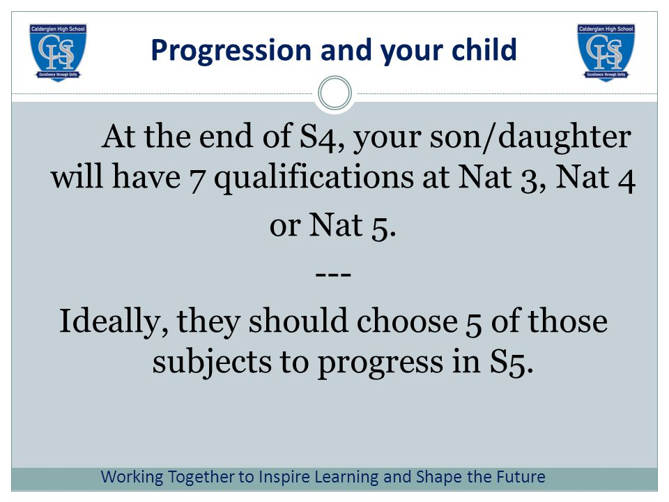 Progression and your child At the end of S4, your son/daughter will have 7 qualifications at Nat 3, Nat 4 or Nat 5.