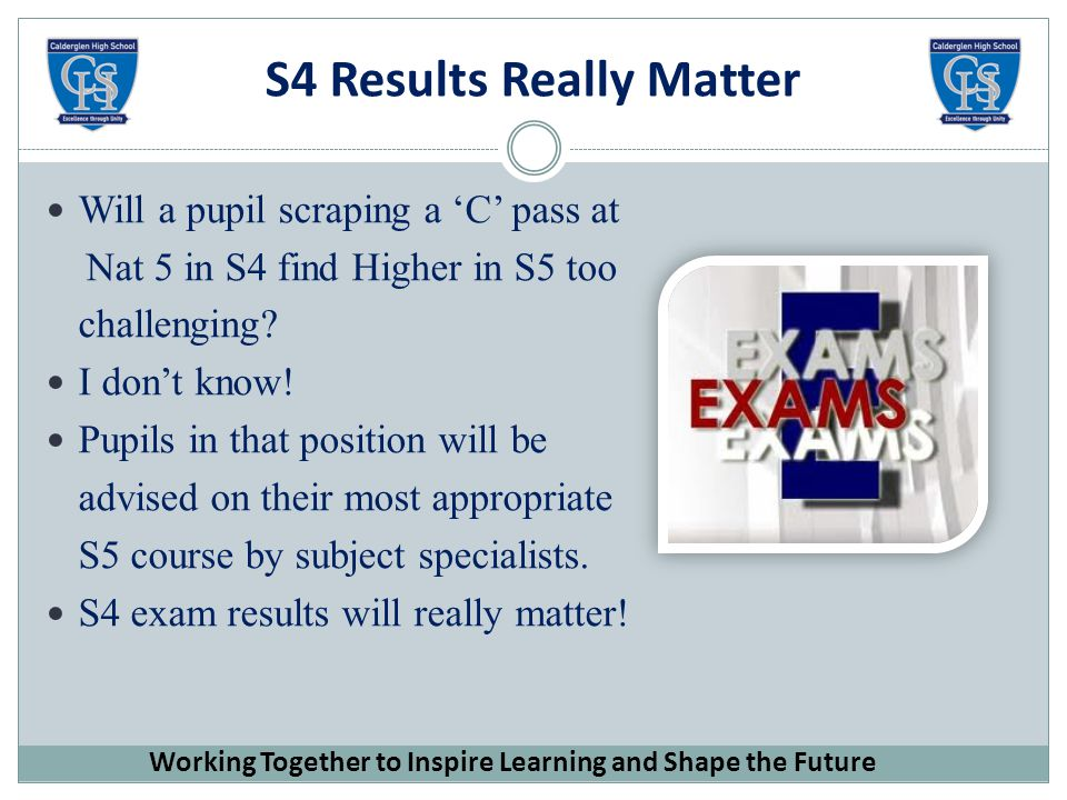 S4 Results Really Matter Will a pupil scraping a 'C' pass at Nat 5 in S4 find Higher in S5 too challenging.
