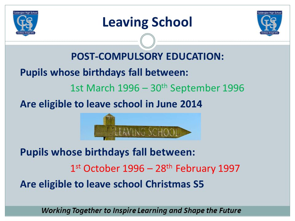 Leaving School POST-COMPULSORY EDUCATION: Pupils whose birthdays fall between: 1st March 1996 – 30 th September 1996 Are eligible to leave school in June 2014 Pupils whose birthdays fall between: 1 st October 1996 – 28 th February 1997 Are eligible to leave school Christmas S5 Working Together to Inspire Learning and Shape the Future
