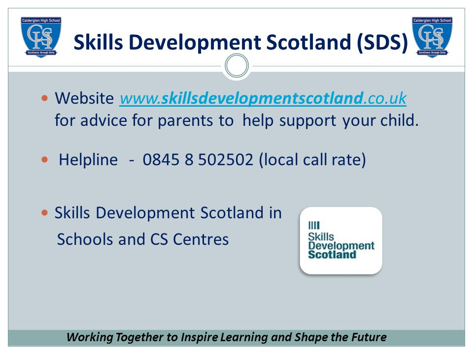 Skills Development Scotland (SDS) Website   for advice for parents to help support your child.  Helpline (local call rate) Skills Development Scotland in Schools and CS Centres Working Together to Inspire Learning and Shape the Future