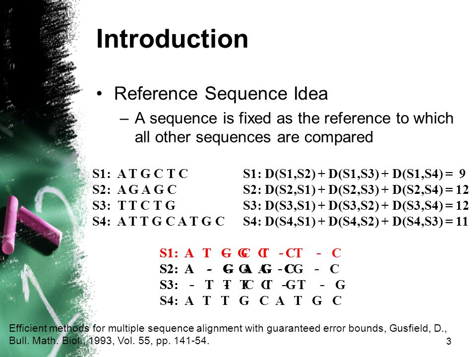 3 Introduction Reference Sequence Idea –A sequence is fixed as the reference to which all other sequences are compared Efficient methods for multiple sequence alignment with guaranteed error bounds, Gusfield, D., Bull.
